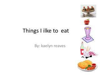 Things I  ilke  to  eat