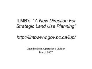 "ILMB's: "" A New Direction For Strategic Land Use Planning"" ilmbgov.bc/lup/"