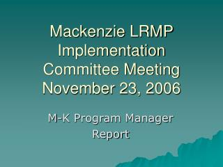 Mackenzie LRMP Implementation Committee Meeting November 23, 2006