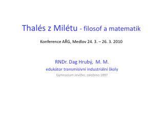 Thalés z Milétu  - filosof a matematik Konference AŘG, Medlov 24. 3. – 26. 3. 2010