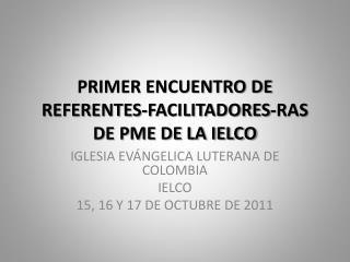 PRIMER ENCUENTRO DE REFERENTES-FACILITADORES-RAS DE PME DE LA IELCO