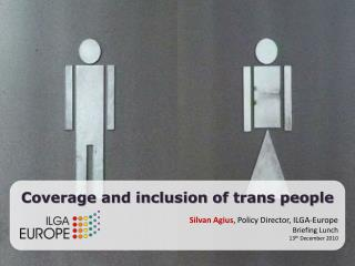 Coverage and inclusion of trans people Silvan Agius , Policy Director, ILGA-Europe Briefing Lunch