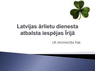 Latvijas ārlietu dienesta atbalsta iespējas Īrijā