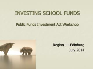 INVESTING SCHOOL FUNDS Public Funds Investment Act Workshop