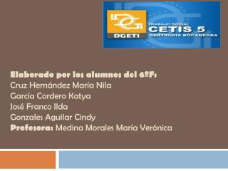 Elaborado por los  alumnos del 6ºF: Cruz Hernández María Nila García Cordero Katya