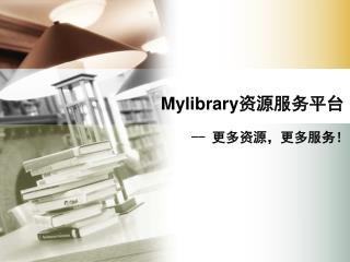Mylibrary 资源服务平台 --  更多资源,更多服务!