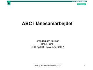 ABC i lånesamarbejdet Temadag om fjernlån Helle Brink DBC og SB,  november 2007