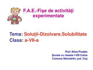 F. A . E . -Fi ş e de activit ăţ i experimentale Tema: Solu ţ ii - Dizolvare.Solubilitate