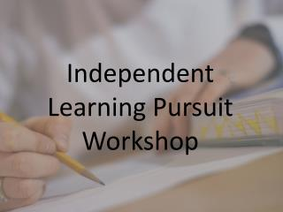 Independent Learning Pursuit Workshop