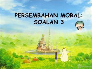 PERSEMBAHAN MORAL:  SOALAN 3