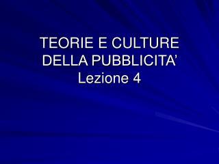 TEORIE E CULTURE                             DELLA PUBBLICITA'  Lezione 4