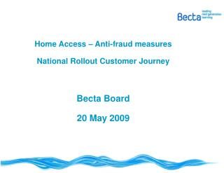 Home Access – Anti-fraud measures National Rollout Customer Journey Becta Board 20 May 2009