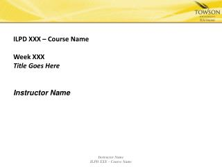 ILPD XXX – Course Name Week XXX Title Goes Here Instructor Name