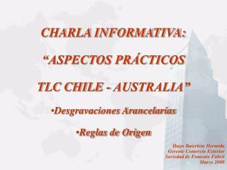 CHARLA INFORMATIVA:    ASPECTOS PR CTICOS TLC CHILE - AUSTRALIA  Desgravaciones Arancelarias Reglas de Origen