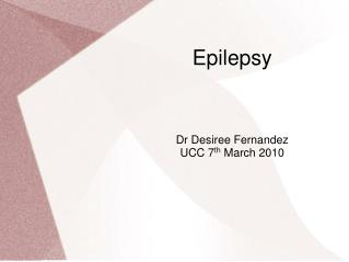 Epilepsy Dr Desiree Fernandez UCC 7 th  March 2010