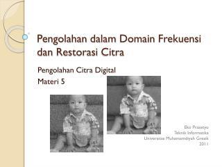 Pengolahan dalam  Domain  Frekuensi dan Restorasi  Citra