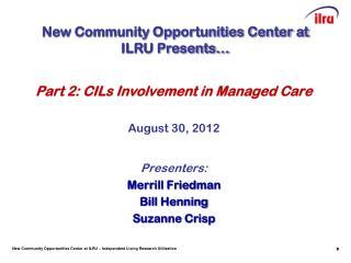 Part 2: CILs Involvement in Managed Care August 30, 2012 Presenters: Merrill Friedman Bill Henning