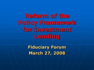 Reform of the Policy Framework for Investment Lending Fiduciary Forum March 27, 2008