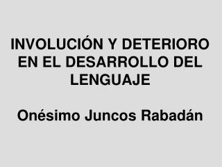 INVOLUCIÓN Y DETERIORO EN EL DESARROLLO DEL LENGUAJE Onésimo Juncos Rabadán