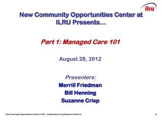 Part 1: Managed Care 101 August 28, 2012 Presenters: Merrill Friedman Bill Henning Suzanne Crisp