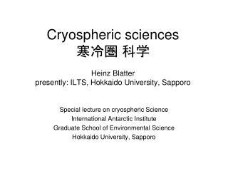 Cryospheric sciences 寒冷圏 科学 Heinz Blatter presently: ILTS, Hokkaido University, Sapporo