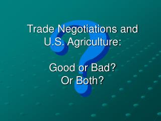 Trade Negotiations and U.S. Agriculture: Good or Bad? Or Both?