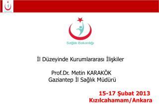 İl Düzeyinde Kurumlararası İlişkiler  Prof.Dr. Metin KARAKÖK   Gaziantep İl Sağlık Müdürü