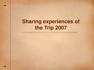 Sharing experiences of  the Trip 2007