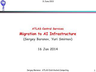 ATLAS Central Services Migration to AI Infrastructure (Sergey Baranov, Yuri Smirnov) 16 Jan 2014