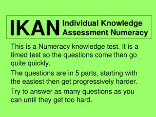 This is a Numeracy knowledge test. It is a timed test so the questions come then go quite quickly.
