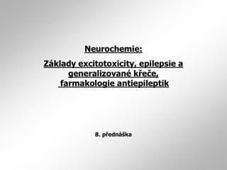 Neurochemie: Základy excitotoxicity, epilepsie a generalizované křeče,  farmakologie antiepileptik