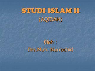 STUDI ISLAM II (AQIDAH) 0leh : Drs.Muh. Nurrochid