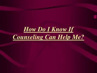 How Do I Know If   Counseling Can Help Me?