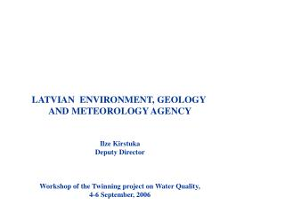 LATVIAN  ENVIRONMENT, GEOLOGY  AND METEOROLOGY AGENCY Ilze Kirstuka Deputy Director