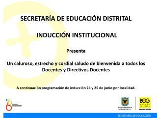 SECRETAR A DE EDUCACI N DISTRITAL   INDUCCI N INSTITUCIONAL  Presenta  Un caluroso, estrecho y cordial saludo de bienven