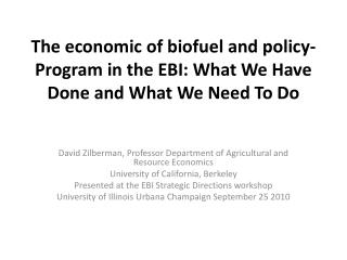 The economic of biofuel and policy-Program in the EBI: What We Have Done and What We Need To Do