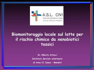 Biomonitoraggio locale sul latte per il rischio chimico da xenobiotici tossici Dr Alberto Attucci