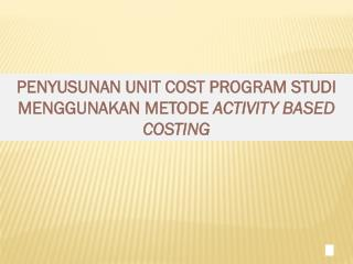 P ENYUSUNAN UNIT COST PROGRAM STUDI MENGGUNAKAN METODE  ACTIVITY BASED COSTING