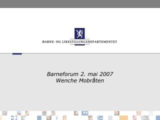 Barneforum 2. mai 2007 Wenche Mobråten