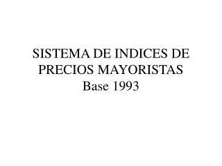 SISTEMA DE INDICES DE PRECIOS MAYORISTAS Base 1993