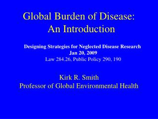 Global Burden of Disease:   An Introduction Kirk R. Smith Professor of Global Environmental Health