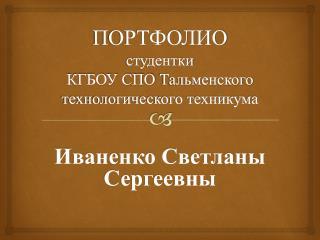 ПОРТФОЛИО  студентки КГБОУ СПО  Тальменского  технологического техникума
