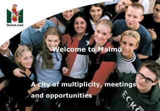 Welcome to Malmö 		A city of multiplicity, meetings 		and opportunities