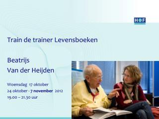 Train de trainer Levensboeken  Beatrijs Van der Heijden Woensdag  17 oktober