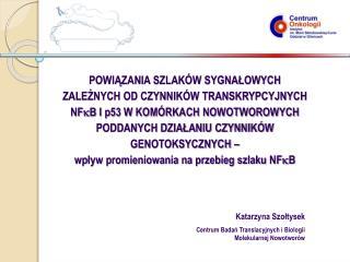 Katarzyna Szołtysek Centrum Badań Translacyjnych i Biologii  Molekularnej Nowotworów