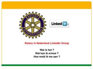 Rotary in Nederland LinkedIn Group Wat is het ? Wat kan ik ermee ? Hoe meld ik me aan ?