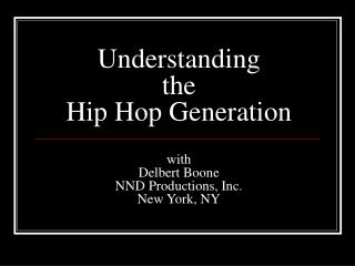 Understanding the Hip Hop Generation  with Delbert Boone NND Productions, Inc. New York, NY