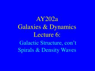 AY202a   Galaxies & Dynamics Lecture 6:  Galactic Structure, con't Spirals & Density Waves