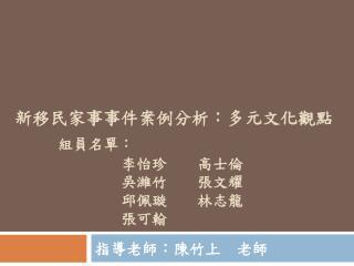 新移民家事事件案例分析:多元文化觀點 組員名單:        李怡珍  高士倫        吳濰竹  張文耀        邱佩璇  林志龍        張可翰