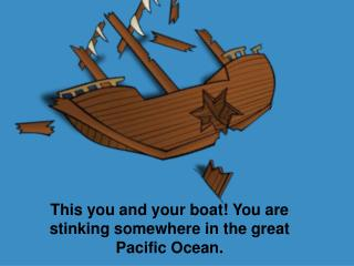 This you and your boat! You are stinking somewhere in the great Pacific Ocean.